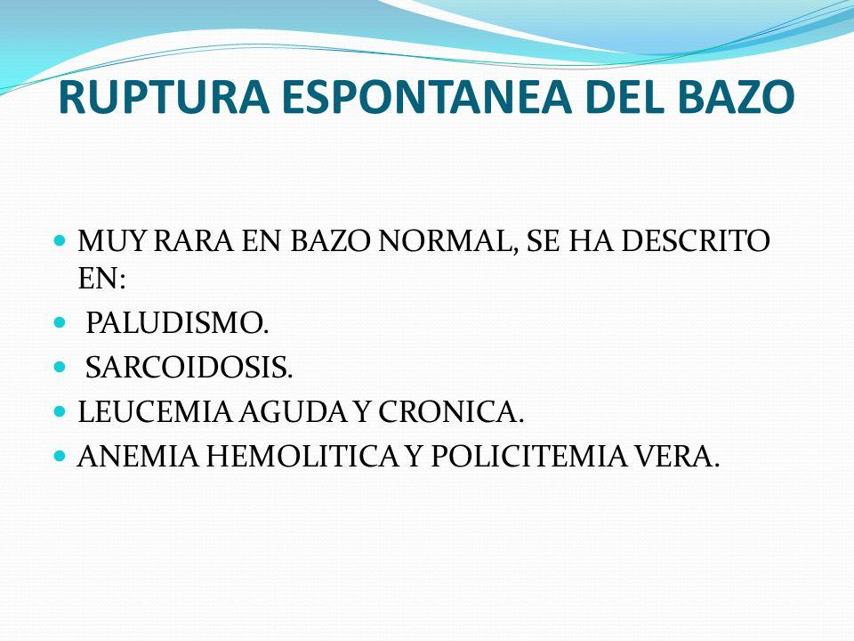 RUPTURA ESPONTANEA DEL BAZO MUY RARA EN BAZO NORMAL, SE HA DESCRITO EN: PALUDISMO. SARCOIDOSIS. LEUCEMIA AGUDA Y CRONICA. ANEMIA HEMOLITICA Y POLICITE