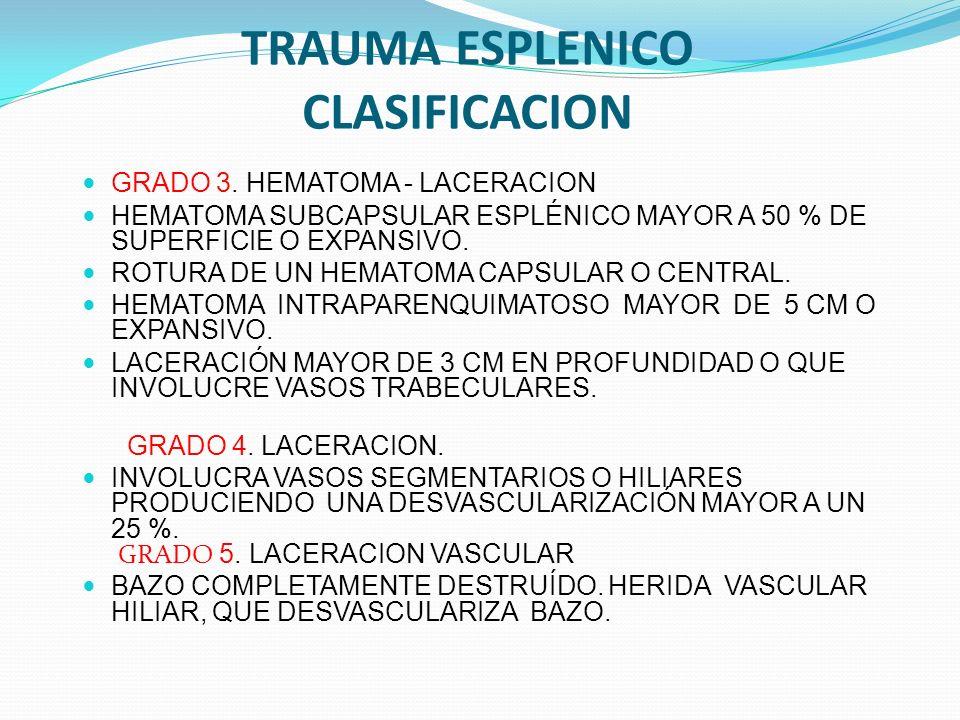 TRAUMA ESPLENICO CLASIFICACION GRADO 3. HEMATOMA - LACERACION HEMATOMA SUBCAPSULAR ESPLÉNICO MAYOR A 50 % DE SUPERFICIE O EXPANSIVO. ROTURA DE UN HEMA