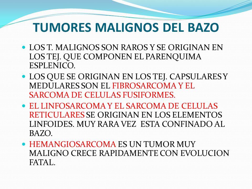 TUMORES MALIGNOS DEL BAZO LOS T. MALIGNOS SON RAROS Y SE ORIGINAN EN LOS TEJ. QUE COMPONEN EL PARENQUIMA ESPLENICO. LOS QUE SE ORIGINAN EN LOS TEJ. CA