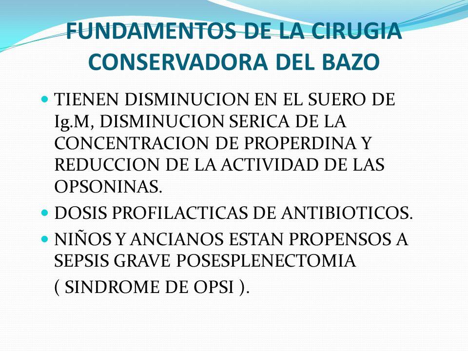 FUNDAMENTOS DE LA CIRUGIA CONSERVADORA DEL BAZO TIENEN DISMINUCION EN EL SUERO DE Ig.M, DISMINUCION SERICA DE LA CONCENTRACION DE PROPERDINA Y REDUCCI