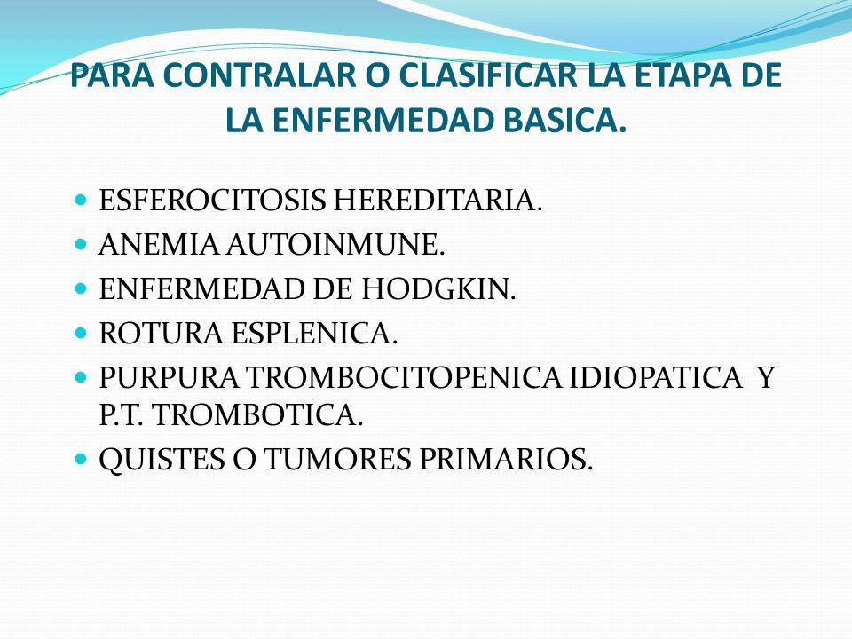 PARA CONTRALAR O CLASIFICAR LA ETAPA DE LA ENFERMEDAD BASICA. ESFEROCITOSIS HEREDITARIA. ANEMIA AUTOINMUNE. ENFERMEDAD DE HODGKIN. ROTURA ESPLENICA. P