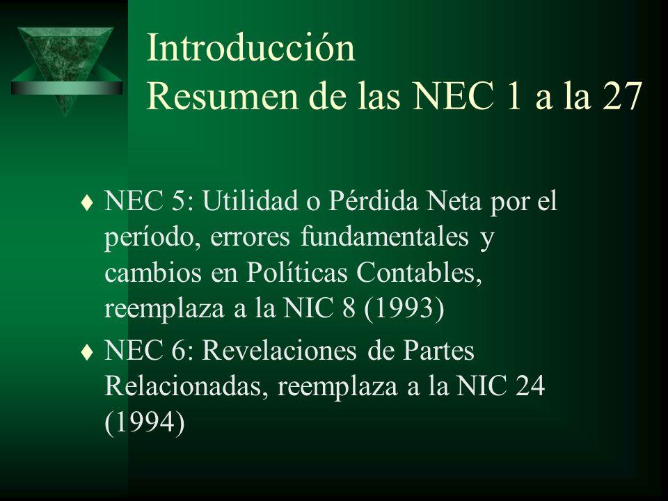 Introducción Resumen de las NEC 1 a la 27 t NEC 5: Utilidad o Pérdida Neta por el período, errores fundamentales y cambios en Políticas Contables, reemplaza a la NIC 8 (1993) t NEC 6: Revelaciones de Partes Relacionadas, reemplaza a la NIC 24 (1994)
