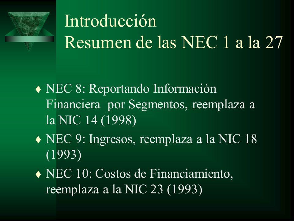 Introducción Resumen de las NEC 1 a la 27 t NEC 8: Reportando Información Financiera por Segmentos, reemplaza a la NIC 14 (1998) t NEC 9: Ingresos, reemplaza a la NIC 18 (1993) t NEC 10: Costos de Financiamiento, reemplaza a la NIC 23 (1993)