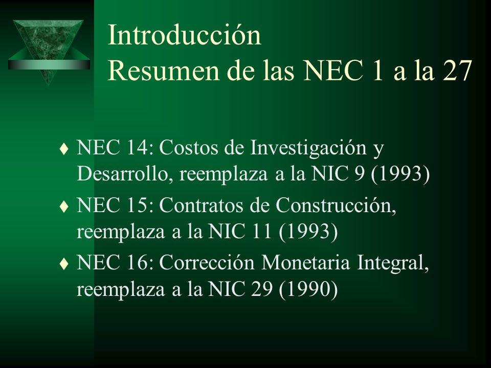 Introducción Resumen de las NEC 1 a la 27 t NEC 14: Costos de Investigación y Desarrollo, reemplaza a la NIC 9 (1993) t NEC 15: Contratos de Construcción, reemplaza a la NIC 11 (1993) t NEC 16: Corrección Monetaria Integral, reemplaza a la NIC 29 (1990)