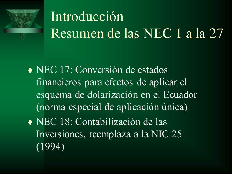 Introducción Resumen de las NEC 1 a la 27 t NEC 17: Conversión de estados financieros para efectos de aplicar el esquema de dolarización en el Ecuador (norma especial de aplicación única) t NEC 18: Contabilización de las Inversiones, reemplaza a la NIC 25 (1994)