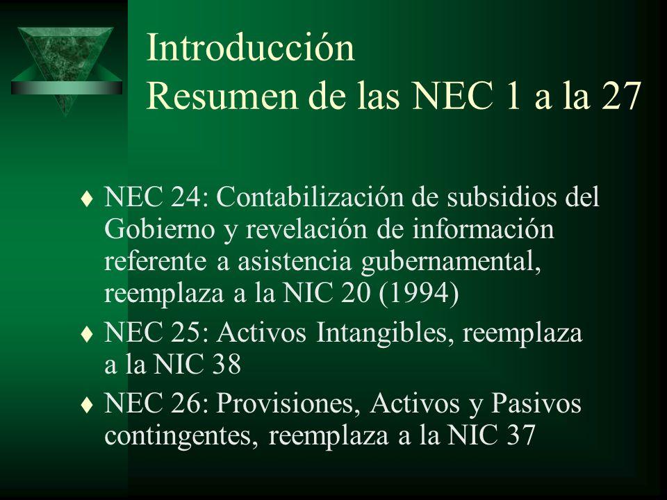 Introducción Resumen de las NEC 1 a la 27 t NEC 24: Contabilización de subsidios del Gobierno y revelación de información referente a asistencia gubernamental, reemplaza a la NIC 20 (1994) t NEC 25: Activos Intangibles, reemplaza a la NIC 38 t NEC 26: Provisiones, Activos y Pasivos contingentes, reemplaza a la NIC 37