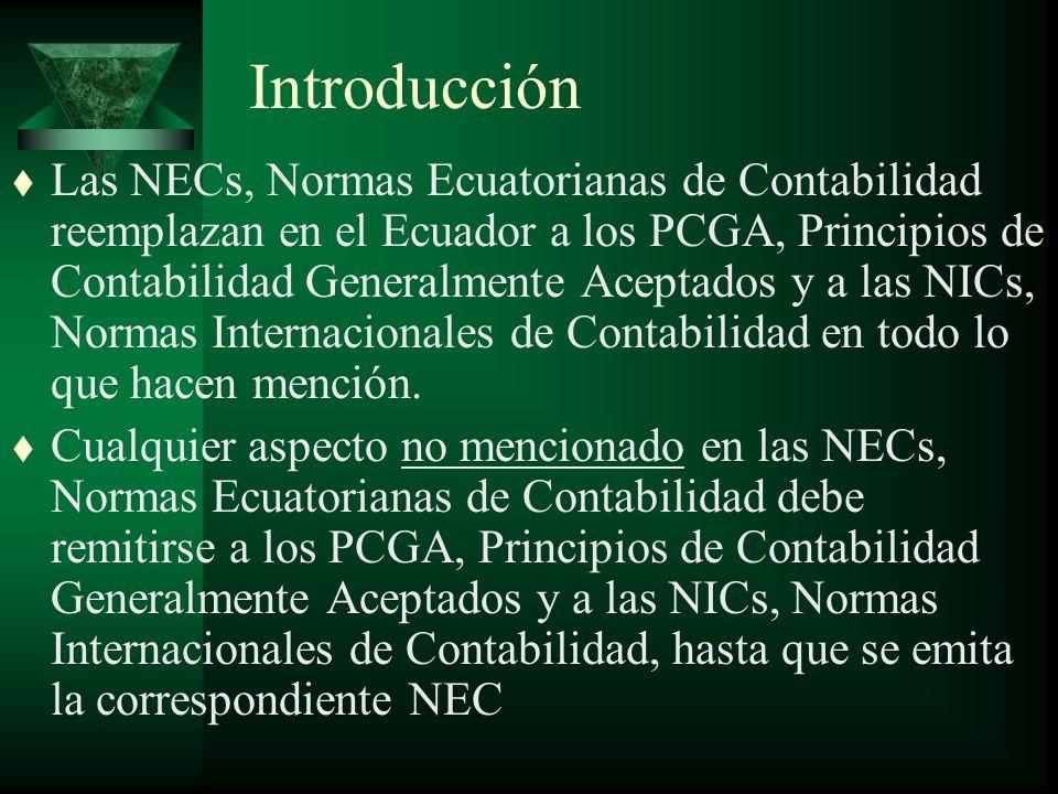Introducción t Las NECs, Normas Ecuatorianas de Contabilidad reemplazan en el Ecuador a los PCGA, Principios de Contabilidad Generalmente Aceptados y a las NICs, Normas Internacionales de Contabilidad en todo lo que hacen mención.