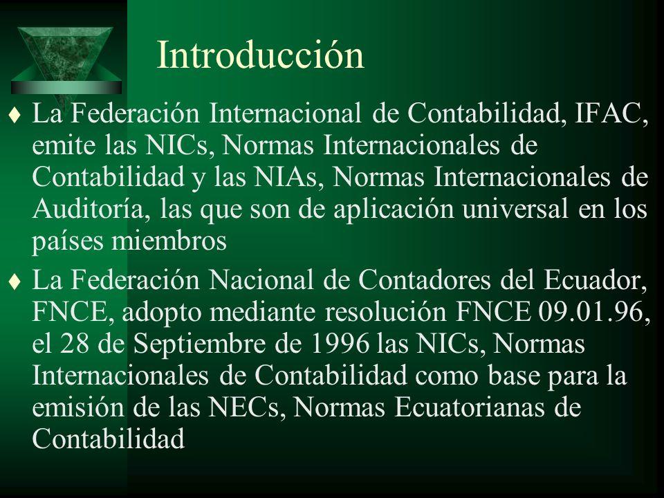 Introducción t La Federación Internacional de Contabilidad, IFAC, emite las NICs, Normas Internacionales de Contabilidad y las NIAs, Normas Internacionales de Auditoría, las que son de aplicación universal en los países miembros t La Federación Nacional de Contadores del Ecuador, FNCE, adopto mediante resolución FNCE 09.01.96, el 28 de Septiembre de 1996 las NICs, Normas Internacionales de Contabilidad como base para la emisión de las NECs, Normas Ecuatorianas de Contabilidad