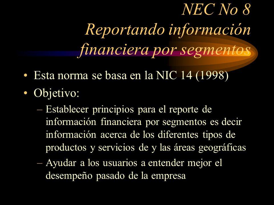 NEC No 8 Reportando información financiera por segmentos Esta norma se basa en la NIC 14 (1998) Objetivo: –Establecer principios para el reporte de in
