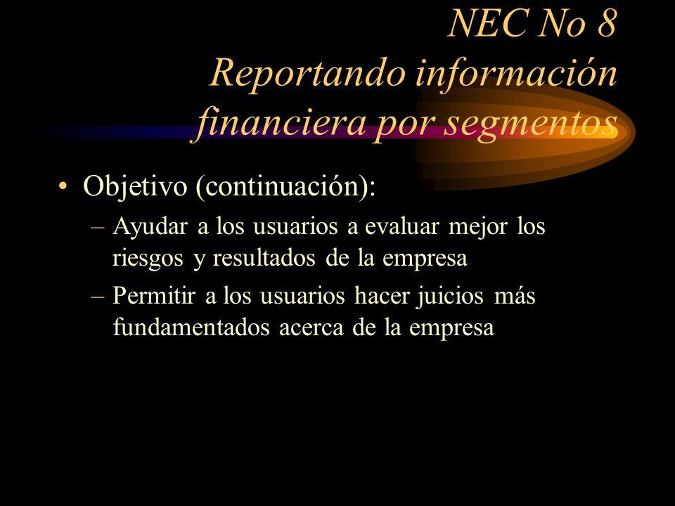 NEC No 8 Reportando información financiera por segmentos Alcance: –Se aplica a todos los estados financieros que cumplan con las NEC –Se aplica a sociedades anónimas, empresas de economía mixta y otras que se pueden negociar públicamente en mercados de valores –En las sociedades de personas y compañías limitadas la revelación financiera por segmentos es voluntaria