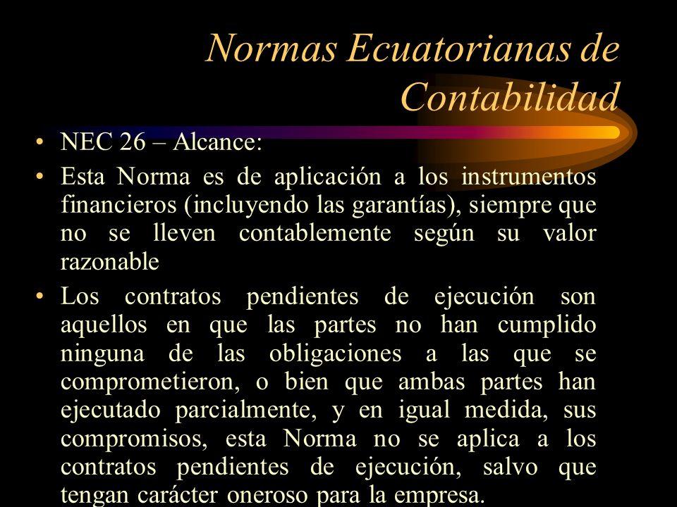 Normas Ecuatorianas de Contabilidad NEC 26 – Alcance: Esta Norma es de aplicación a los instrumentos financieros (incluyendo las garantías), siempre q