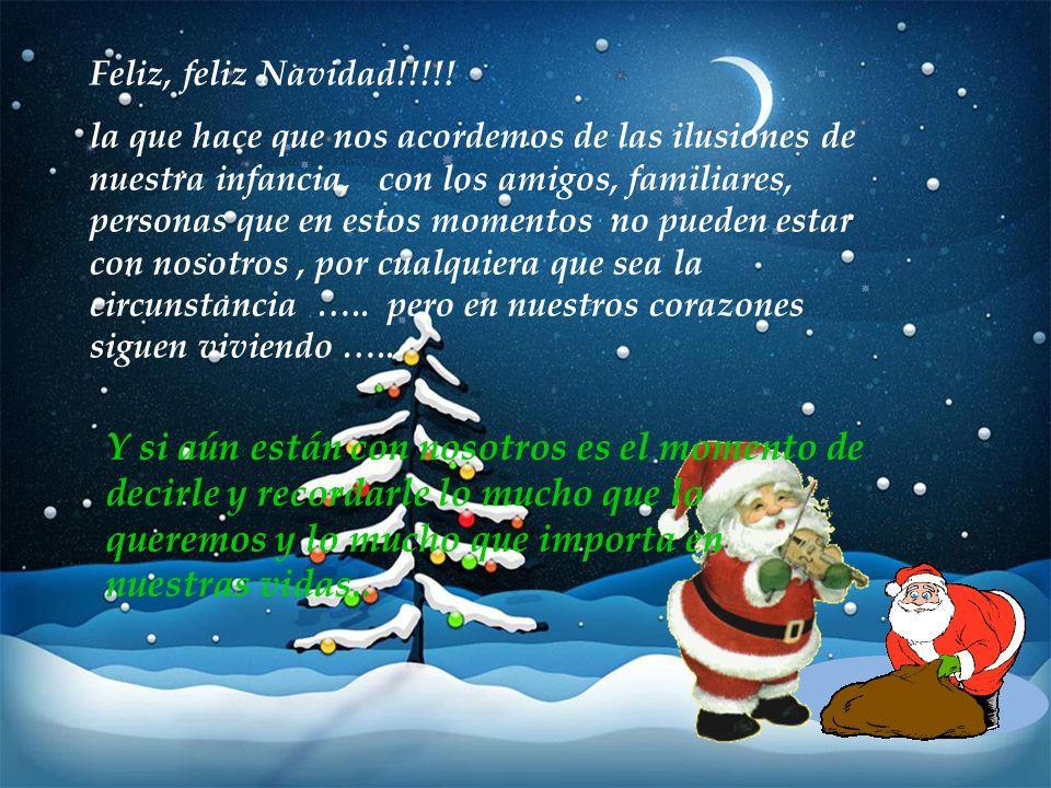Feliz, feliz Navidad!!!!! la que hace que nos acordemos de las ilusiones de nuestra infancia, con los amigos, familiares, personas que en estos moment