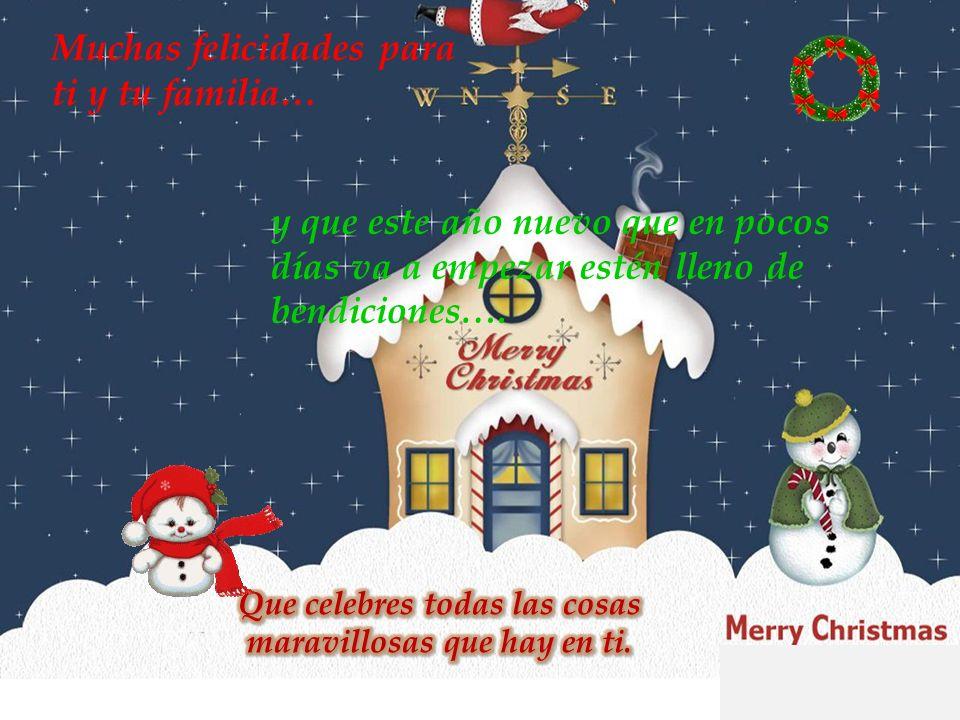 Muchas felicidades para ti y tu familia… y que este año nuevo que en pocos días va a empezar estén lleno de bendiciones….
