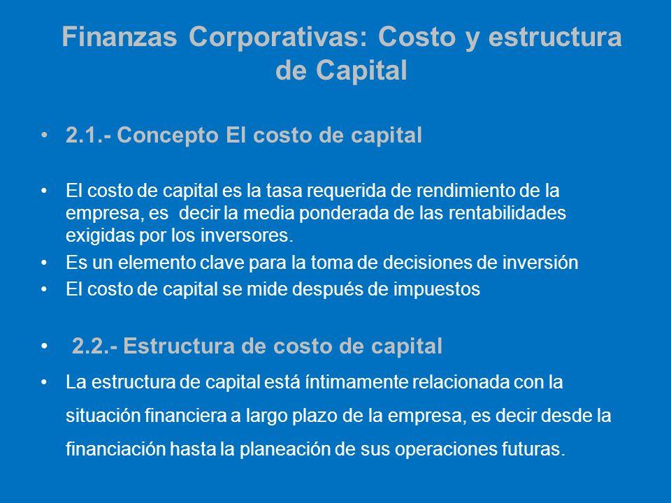 Finanzas Corporativas: Costo y estructura de Capital 2.1.- Concepto El costo de capital El costo de capital es la tasa requerida de rendimiento de la