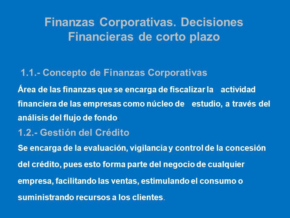 Finanzas Corporativas. Decisiones Financieras de corto plazo 1.1.- Concepto de Finanzas Corporativas Área de las finanzas que se encarga de fiscalizar