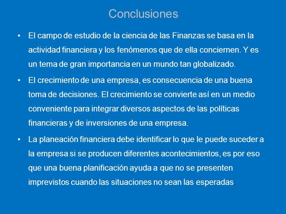 Conclusiones El campo de estudio de la ciencia de las Finanzas se basa en la actividad financiera y los fenómenos que de ella conciernen. Y es un tema