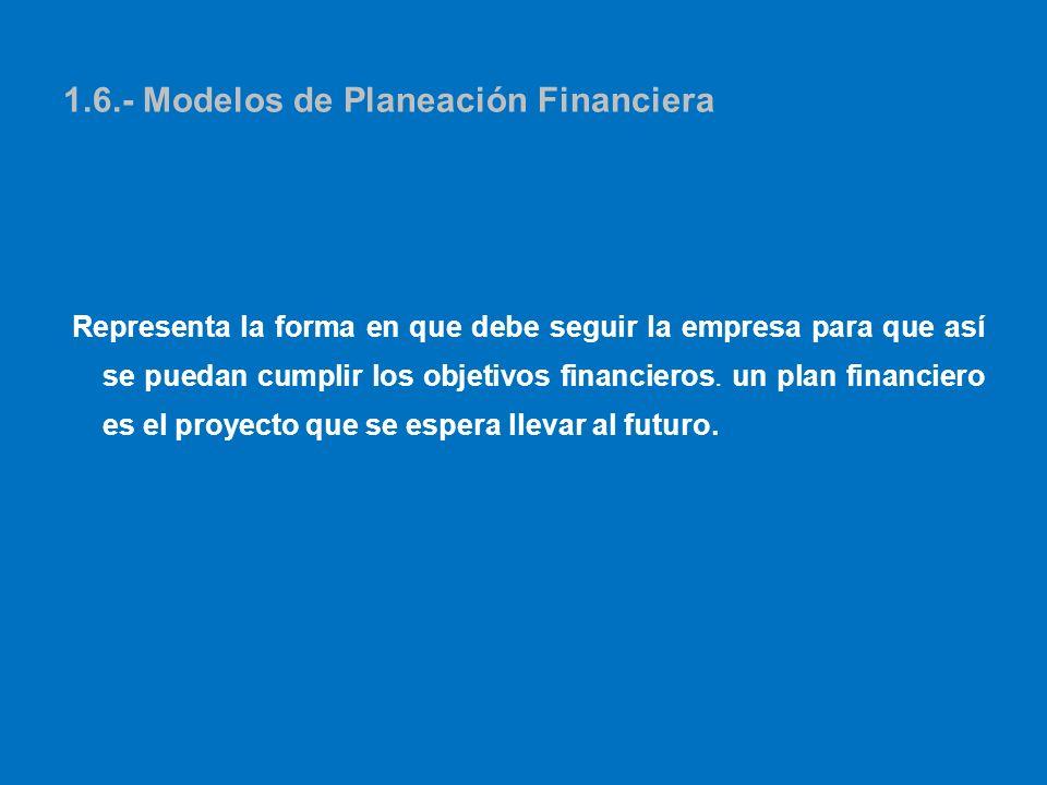 1.6.- Modelos de Planeación Financiera Representa la forma en que debe seguir la empresa para que así se puedan cumplir los objetivos financieros. un