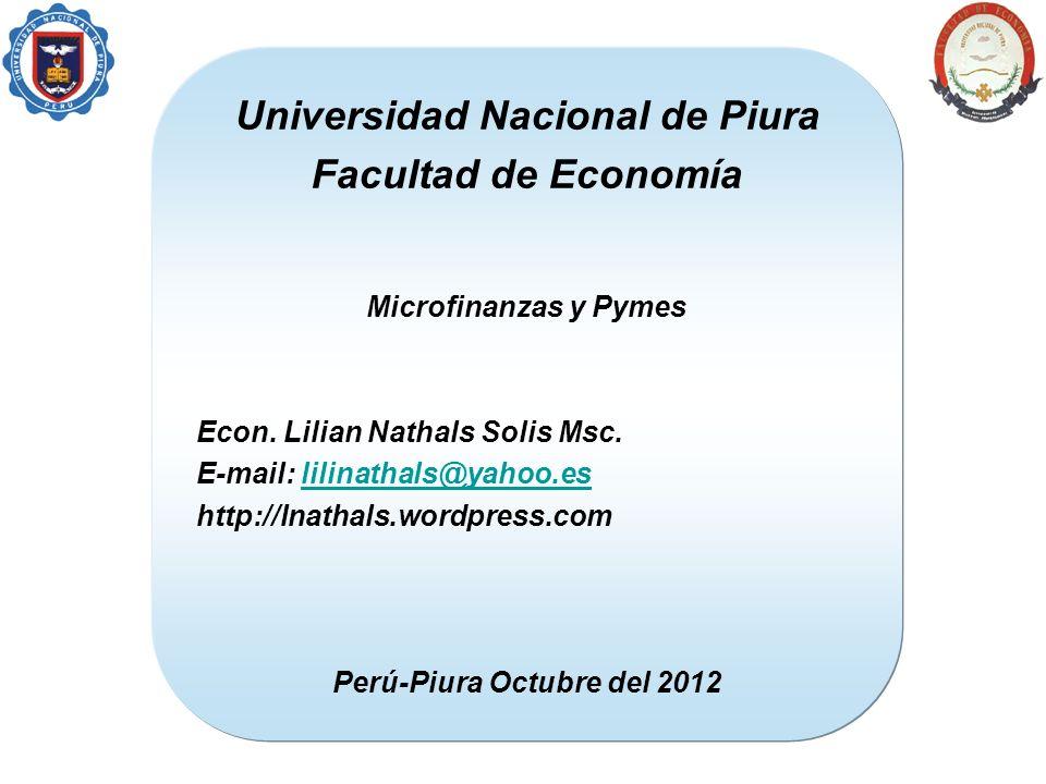 Universidad Nacional de Piura Facultad de Economía Microfinanzas y Pymes Econ. Lilian Nathals Solis Msc. E-mail: lilinathals@yahoo.eslilinathals@yahoo
