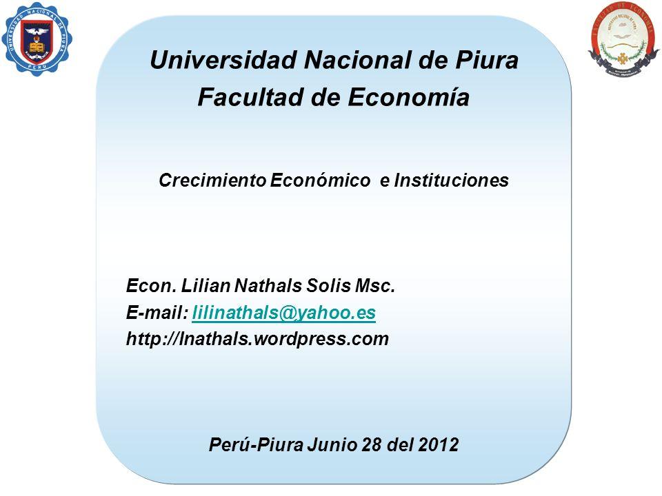 Universidad Nacional de Piura Facultad de Economía Crecimiento Económico e Instituciones Econ. Lilian Nathals Solis Msc. E-mail: lilinathals@yahoo.esl