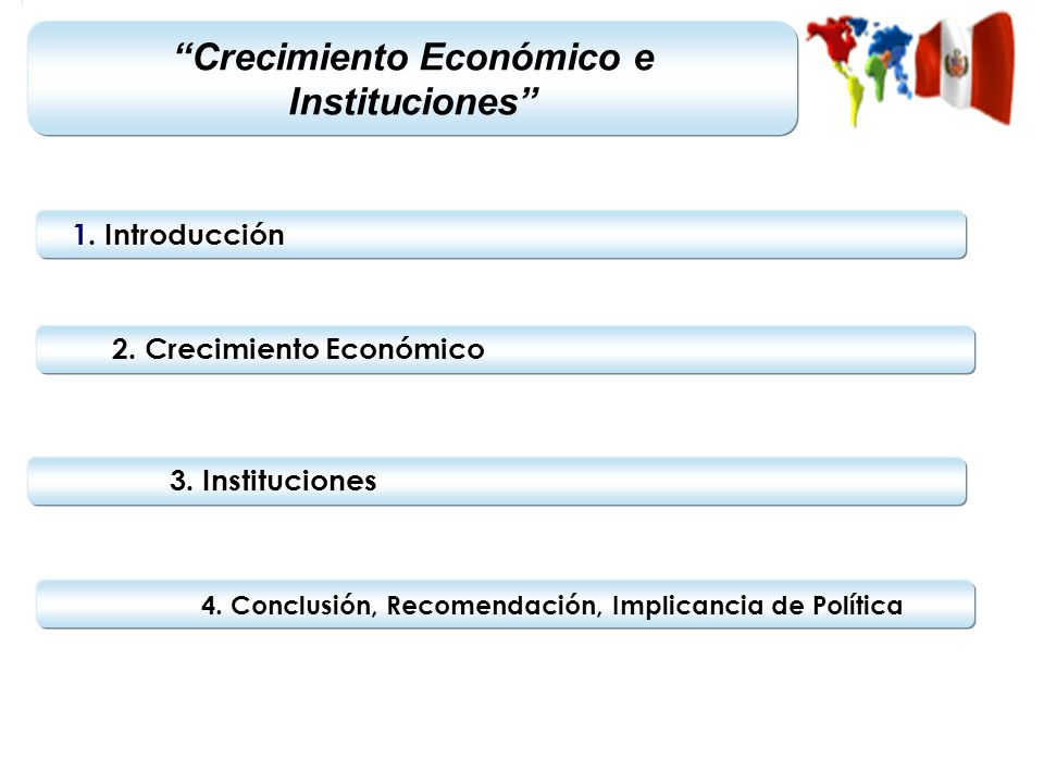 1. Introducción 2. Crecimiento Económico 3. Instituciones 4. Conclusión, Recomendación, Implicancia de Política Crecimiento Económico e Instituciones