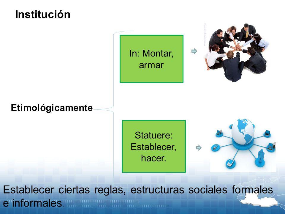 In: Montar, armar Statuere: Establecer, hacer. Etimológicamente Institución Establecer ciertas reglas, estructuras sociales formales e informales.