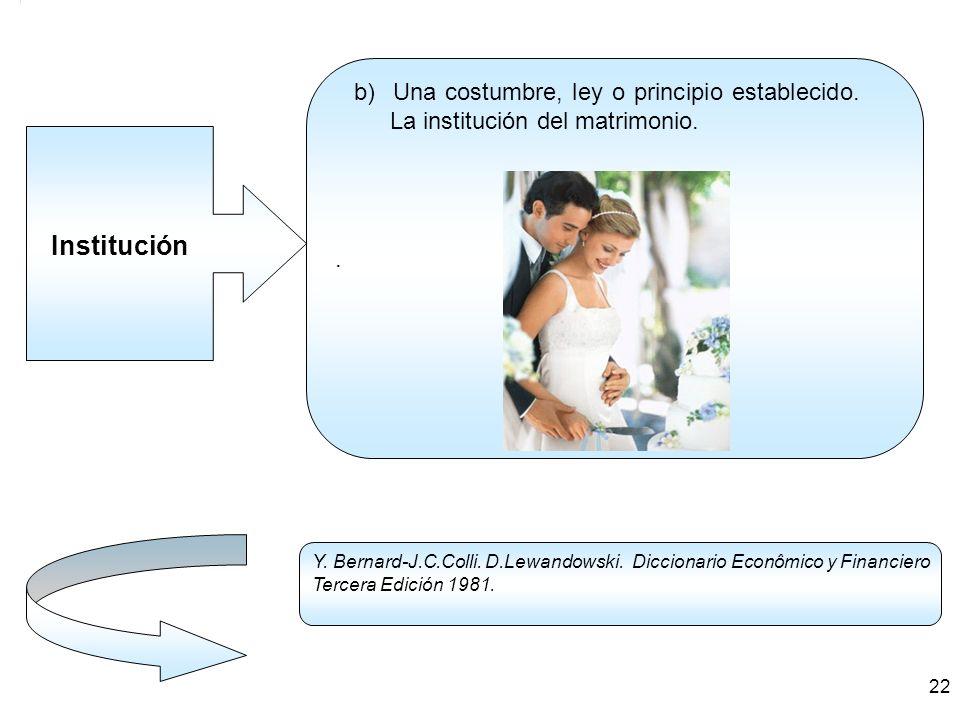Institución. b) Una costumbre, ley o principio establecido. La institución del matrimonio. Y. Bernard-J.C.Colli. D.Lewandowski. Diccionario Econômico