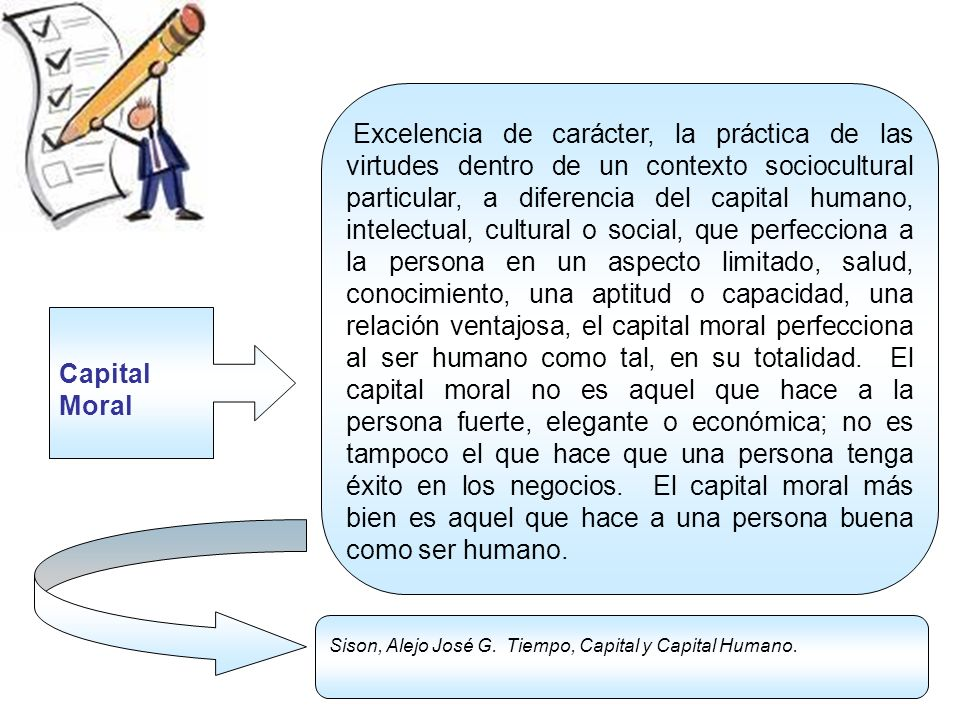 Capital Moral Excelencia de carácter, la práctica de las virtudes dentro de un contexto sociocultural particular, a diferencia del capital humano, int