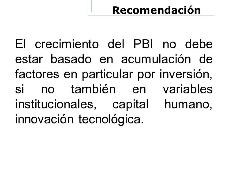 Recomendación El crecimiento del PBI no debe estar basado en acumulación de factores en particular por inversión, si no también en variables instituci
