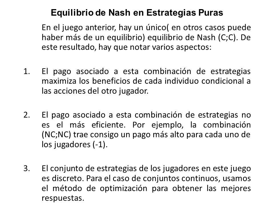 En el juego anterior, hay un único( en otros casos puede haber más de un equilibrio) equilibrio de Nash (C;C). De este resultado, hay que notar varios