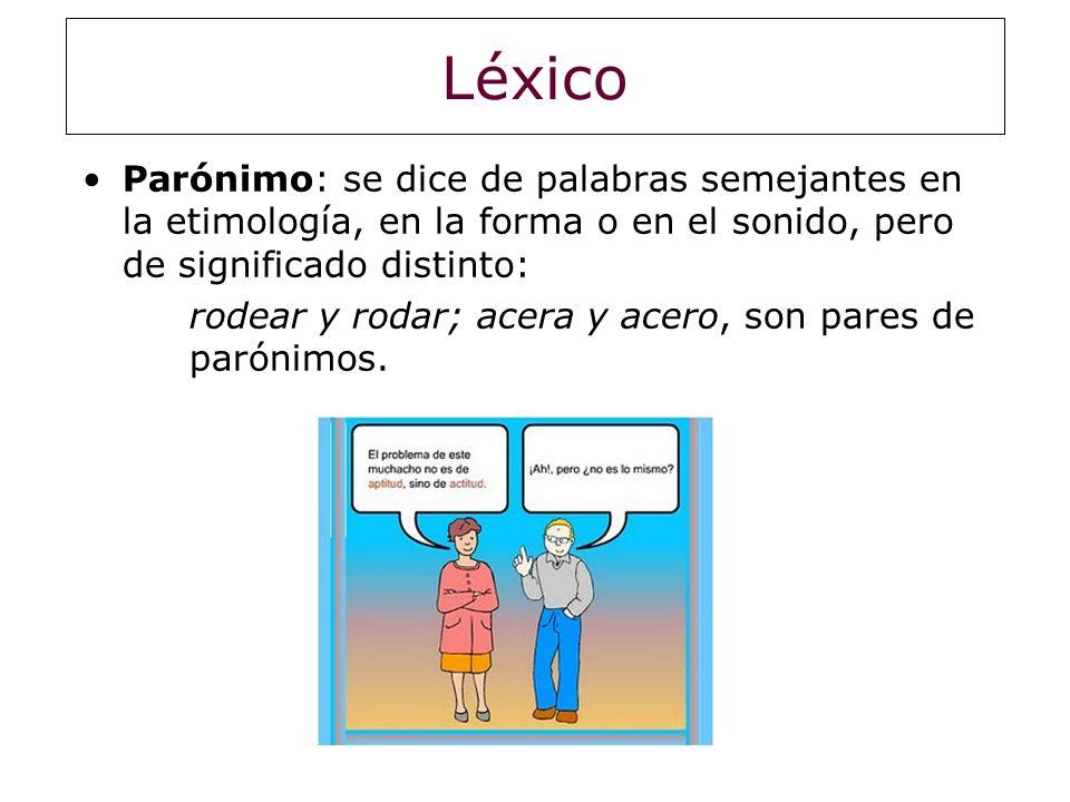 Léxico Parónimo: se dice de palabras semejantes en la etimología, en la forma o en el sonido, pero de significado distinto: rodear y rodar; acera y ac