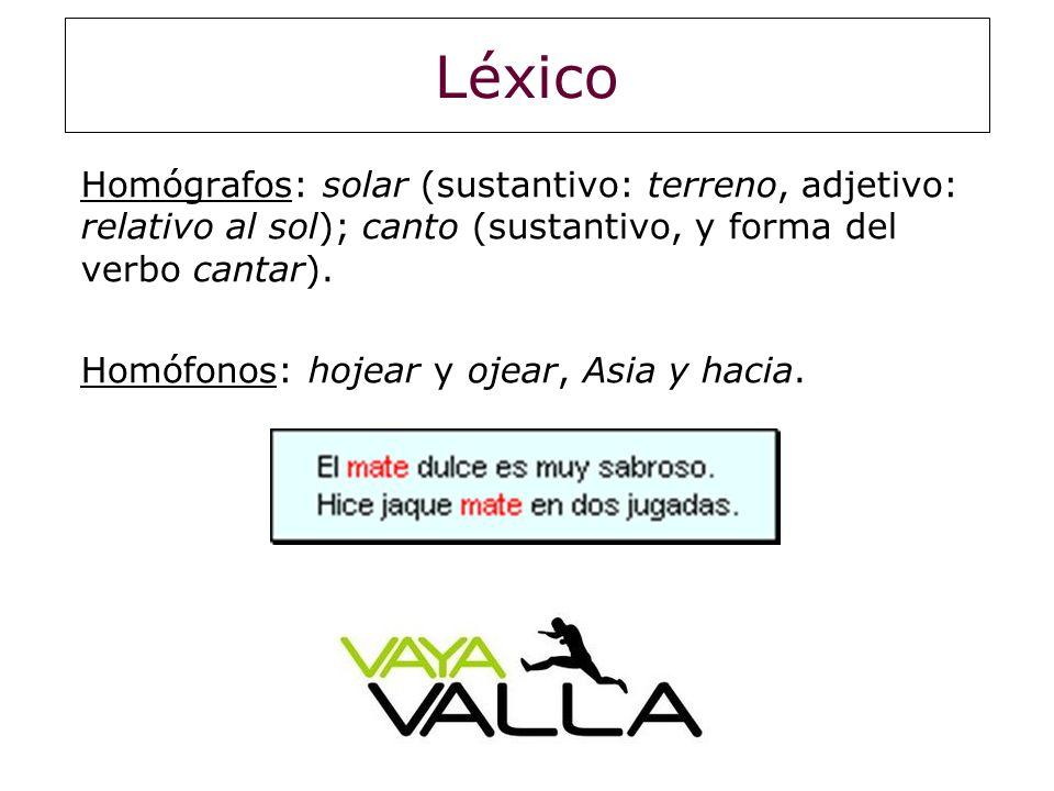 Léxico Homógrafos: solar (sustantivo: terreno, adjetivo: relativo al sol); canto (sustantivo, y forma del verbo cantar). Homófonos: hojear y ojear, As