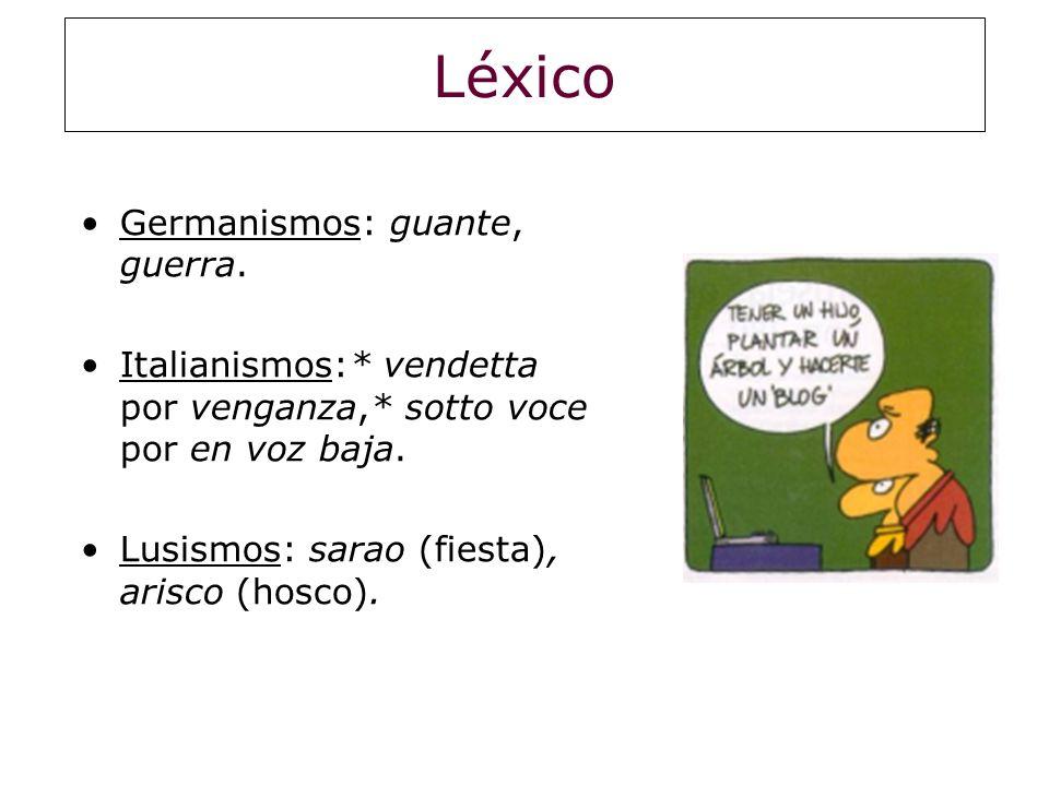 Léxico Germanismos: guante, guerra. Italianismos:* vendetta por venganza,* sotto voce por en voz baja. Lusismos: sarao (fiesta), arisco (hosco).
