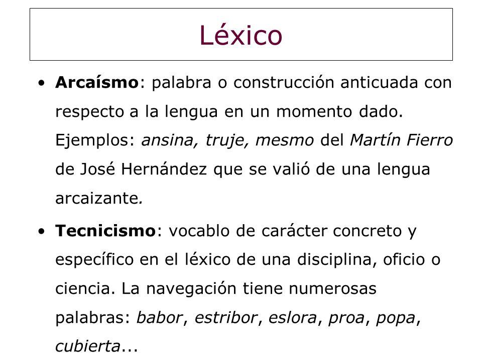 Léxico Arcaísmo: palabra o construcción anticuada con respecto a la lengua en un momento dado. Ejemplos: ansina, truje, mesmo del Martín Fierro de Jos