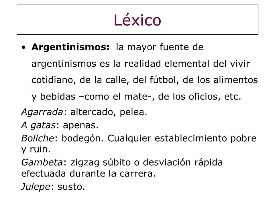 Léxico Argentinismos: la mayor fuente de argentinismos es la realidad elemental del vivir cotidiano, de la calle, del fútbol, de los alimentos y bebid