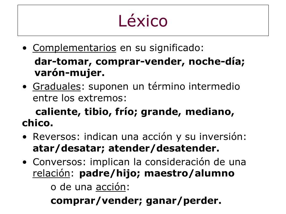 Léxico Complementarios en su significado: dar-tomar, comprar-vender, noche-día; varón-mujer. Graduales: suponen un término intermedio entre los extrem