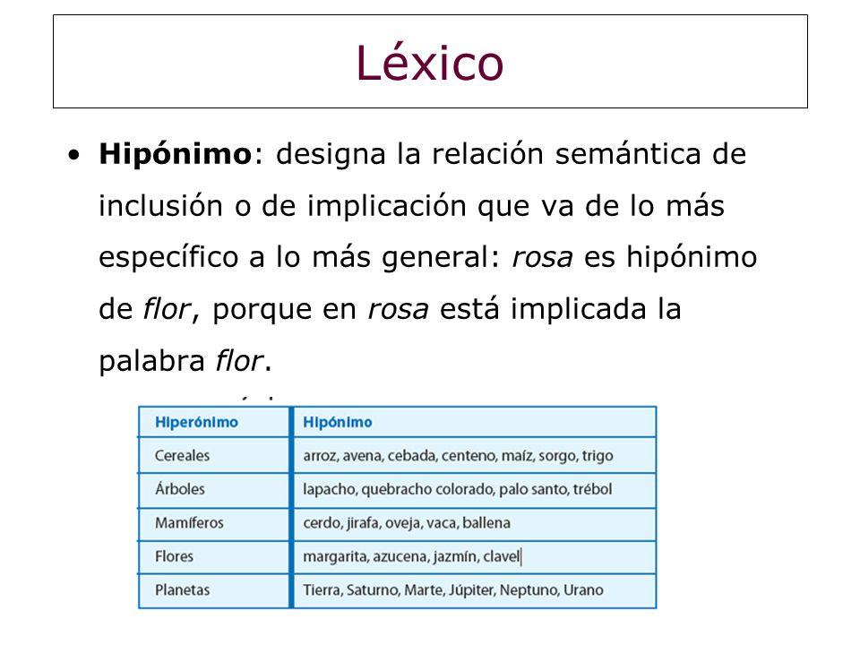 Léxico Hipónimo: designa la relación semántica de inclusión o de implicación que va de lo más específico a lo más general: rosa es hipónimo de flor, p