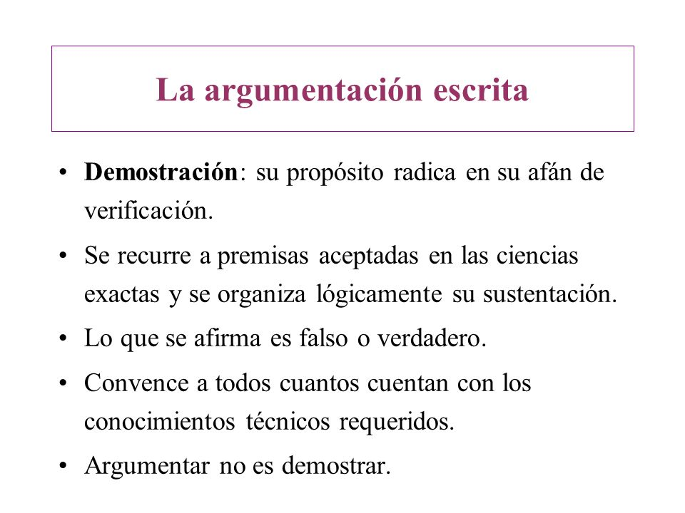 La argumentación escrita Demostración: su propósito radica en su afán de verificación. Se recurre a premisas aceptadas en las ciencias exactas y se or