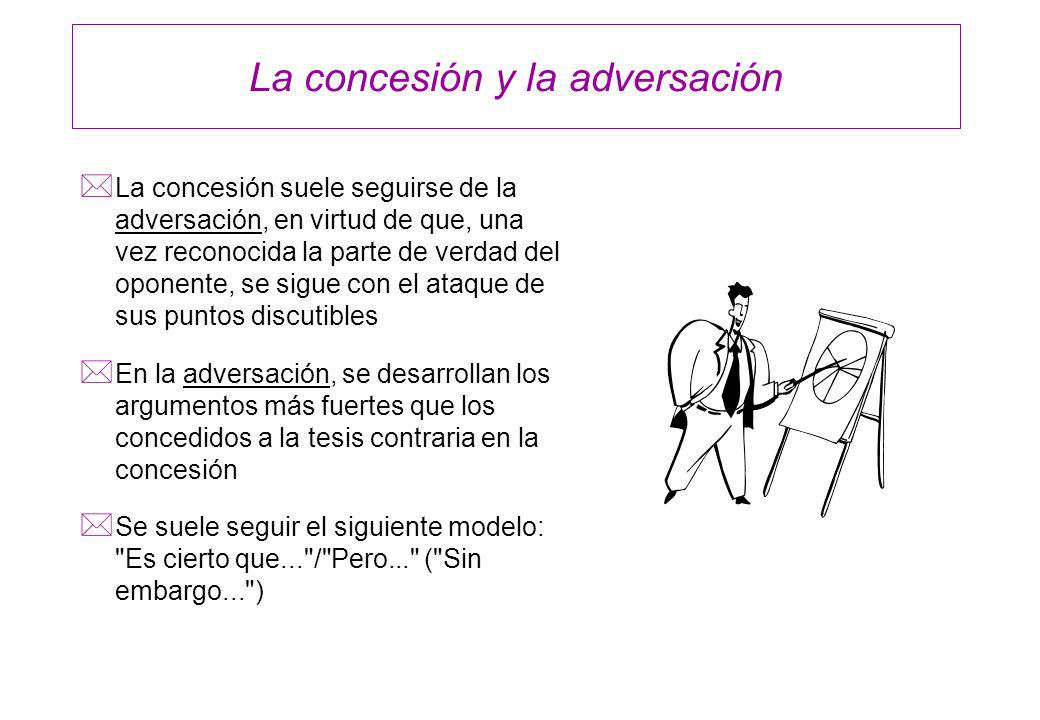 La concesión y la adversación * La concesión suele seguirse de la adversación, en virtud de que, una vez reconocida la parte de verdad del oponente, s
