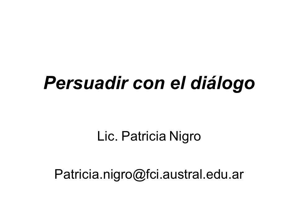 Persuadir con el diálogo Lic. Patricia Nigro Patricia.nigro@fci.austral.edu.ar