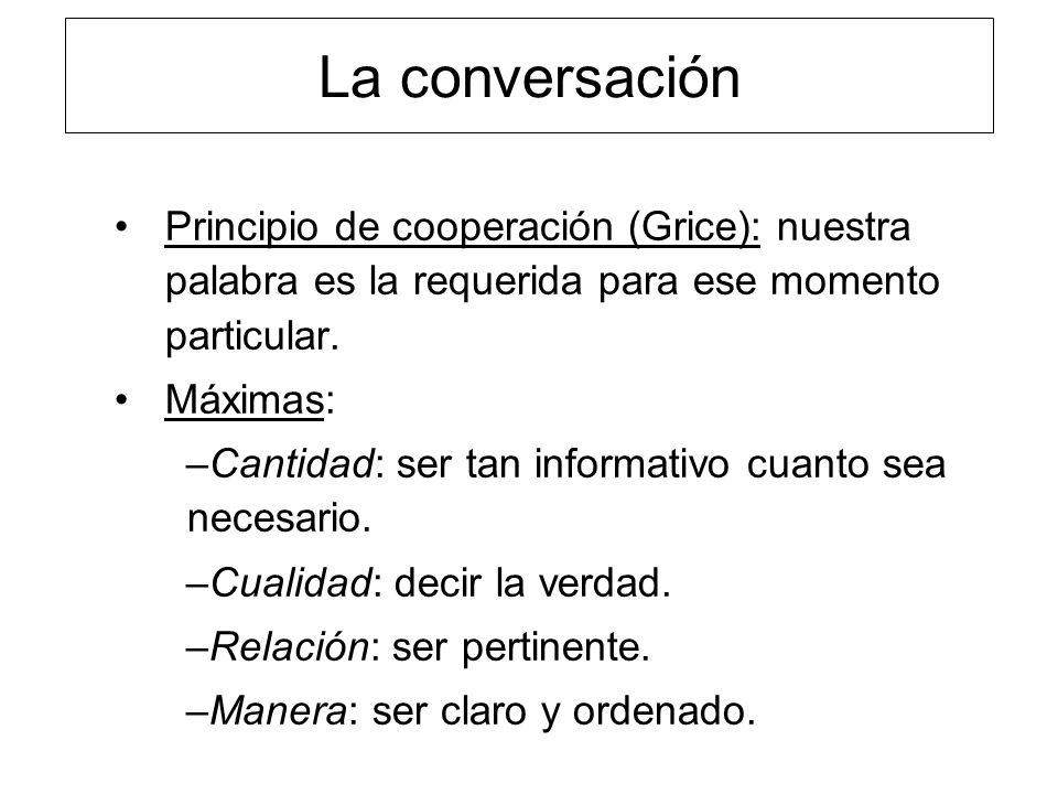 La conversación Principio de cooperación (Grice): nuestra palabra es la requerida para ese momento particular. Máximas: –Cantidad: ser tan informativo