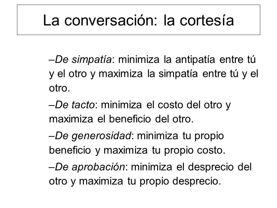 La conversación: la cortesía –De simpatía: minimiza la antipatía entre tú y el otro y maximiza la simpatía entre tú y el otro. –De tacto: minimiza el