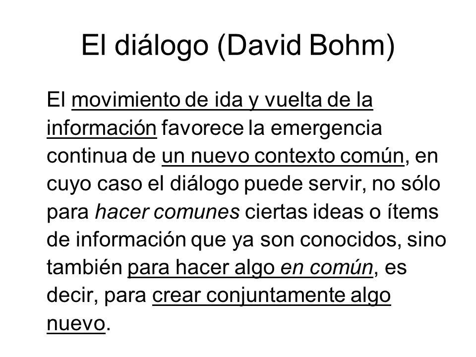 El diálogo (David Bohm) El movimiento de ida y vuelta de la información favorece la emergencia continua de un nuevo contexto común, en cuyo caso el di