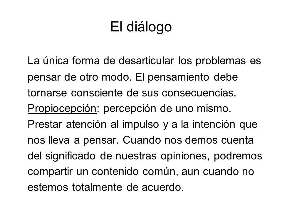El diálogo La única forma de desarticular los problemas es pensar de otro modo. El pensamiento debe tornarse consciente de sus consecuencias. Propioce