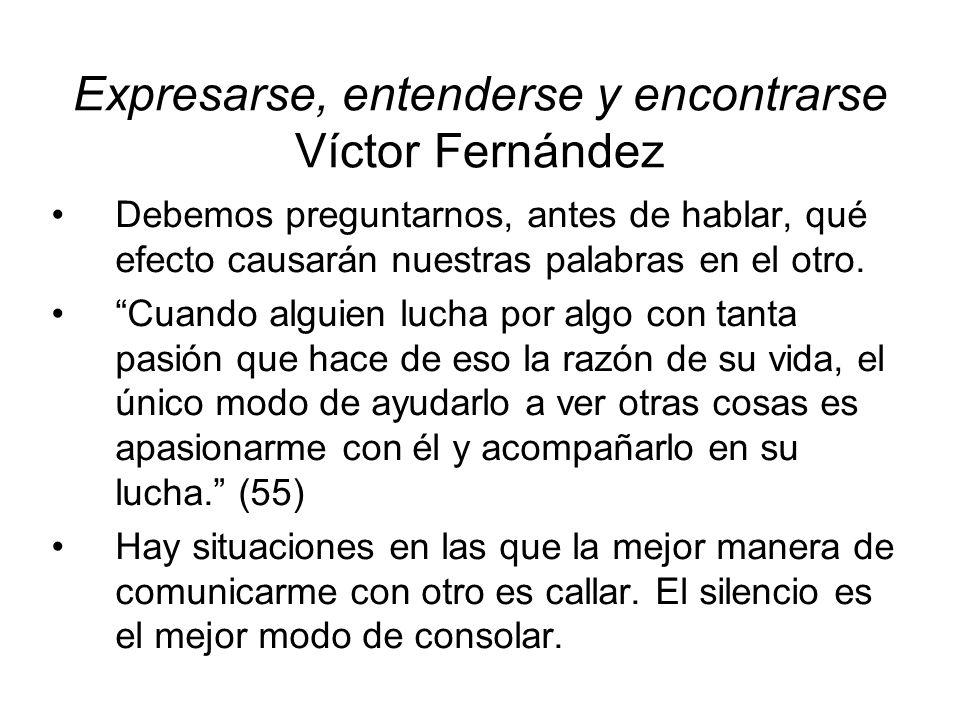 Expresarse, entenderse y encontrarse Víctor Fernández Debemos preguntarnos, antes de hablar, qué efecto causarán nuestras palabras en el otro. Cuando