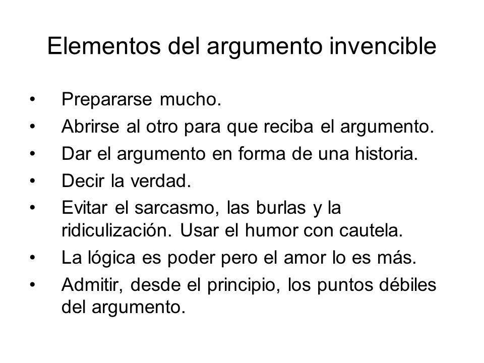 Elementos del argumento invencible Prepararse mucho. Abrirse al otro para que reciba el argumento. Dar el argumento en forma de una historia. Decir la