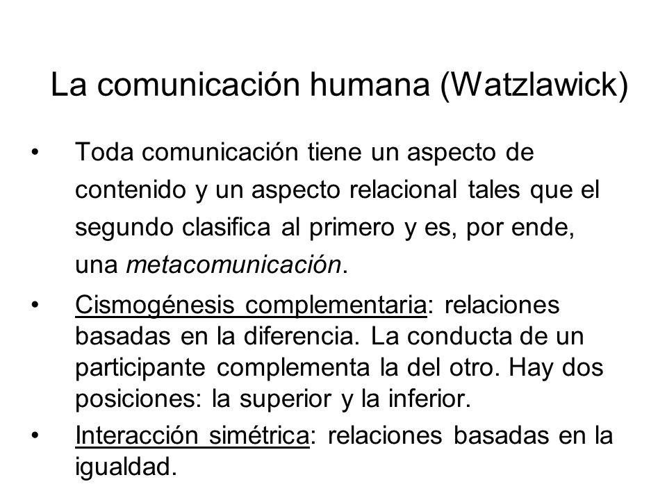 La comunicación humana (Watzlawick) Toda comunicación tiene un aspecto de contenido y un aspecto relacional tales que el segundo clasifica al primero