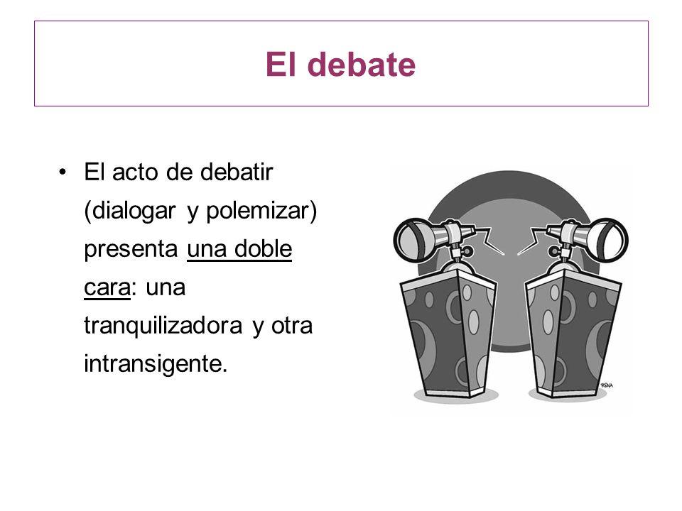 El acto de debatir (dialogar y polemizar) presenta una doble cara: una tranquilizadora y otra intransigente. El debate