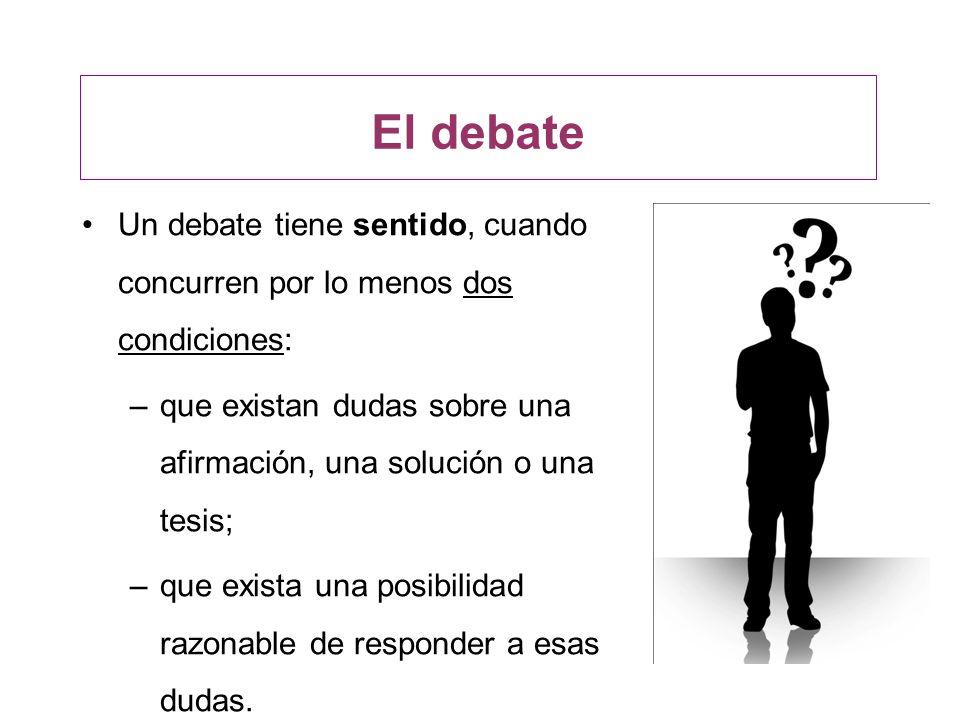 El debate Un debate tiene sentido, cuando concurren por lo menos dos condiciones: –que existan dudas sobre una afirmación, una solución o una tesis; –