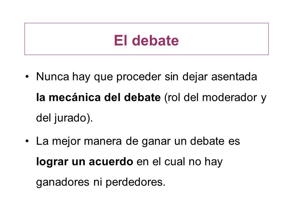 El debate Nunca hay que proceder sin dejar asentada la mecánica del debate (rol del moderador y del jurado). La mejor manera de ganar un debate es log