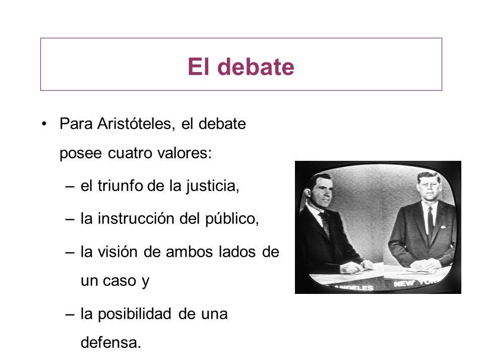 El debate Para Aristóteles, el debate posee cuatro valores: –el triunfo de la justicia, –la instrucción del público, –la visión de ambos lados de un c